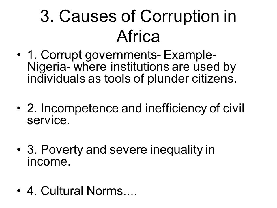 3. Causes of Corruption in Africa 1. Corrupt governments- Example- Nigeria- where institutions are used by individuals as tools of plunder citizens. 2