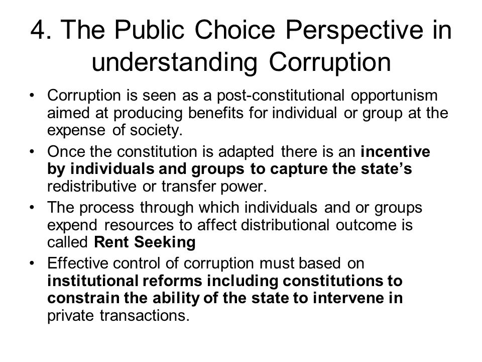4. The Public Choice Perspective in understanding Corruption Corruption is seen as a post-constitutional opportunism aimed at producing benefits for i