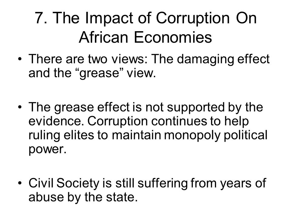 "7. The Impact of Corruption On African Economies There are two views: The damaging effect and the ""grease"" view. The grease effect is not supported by"