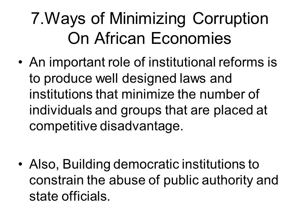 7.Ways of Minimizing Corruption On African Economies An important role of institutional reforms is to produce well designed laws and institutions that