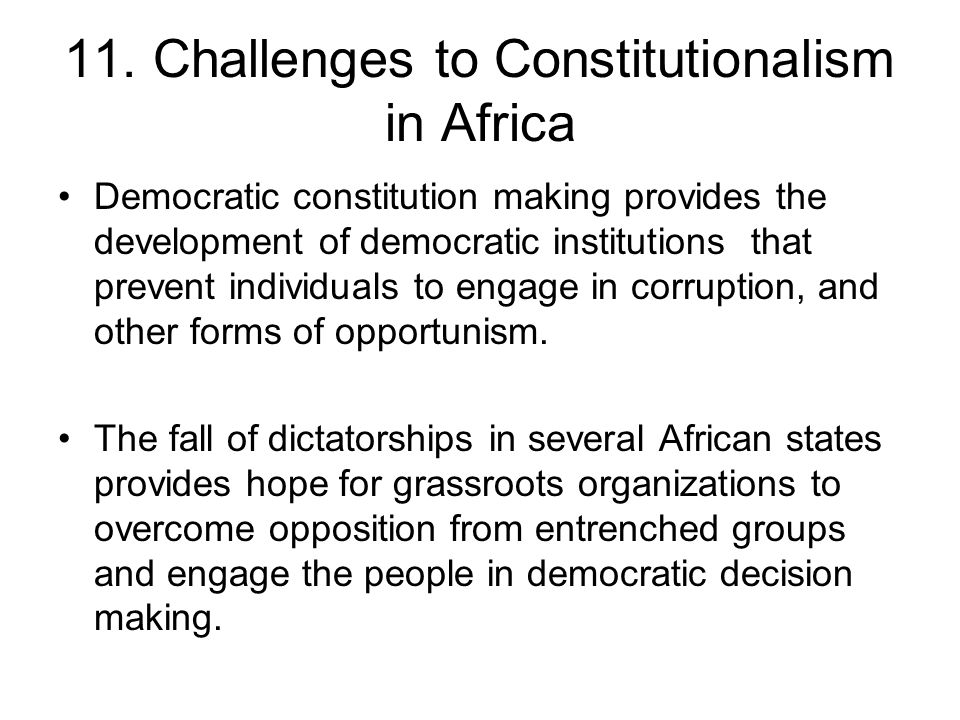 11. Challenges to Constitutionalism in Africa Democratic constitution making provides the development of democratic institutions that prevent individu