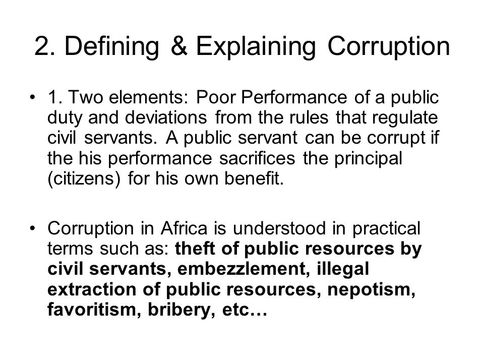 2. Defining & Explaining Corruption 1. Two elements: Poor Performance of a public duty and deviations from the rules that regulate civil servants. A p