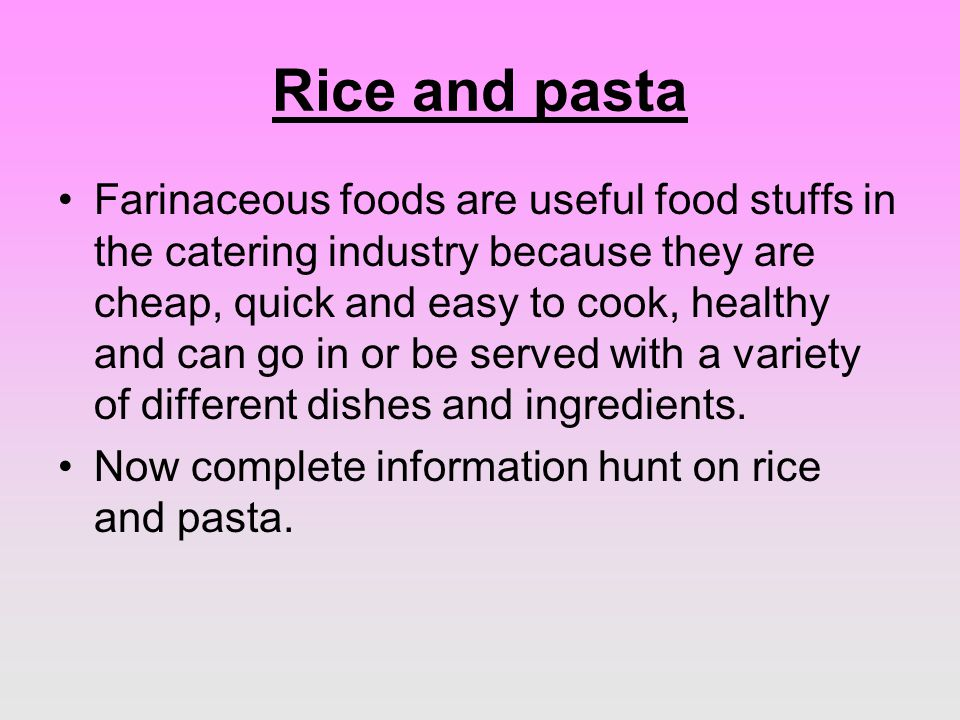 Rice and pasta Farinaceous foods are useful food stuffs in the catering industry because they are cheap, quick and easy to cook, healthy and can go in or be served with a variety of different dishes and ingredients.