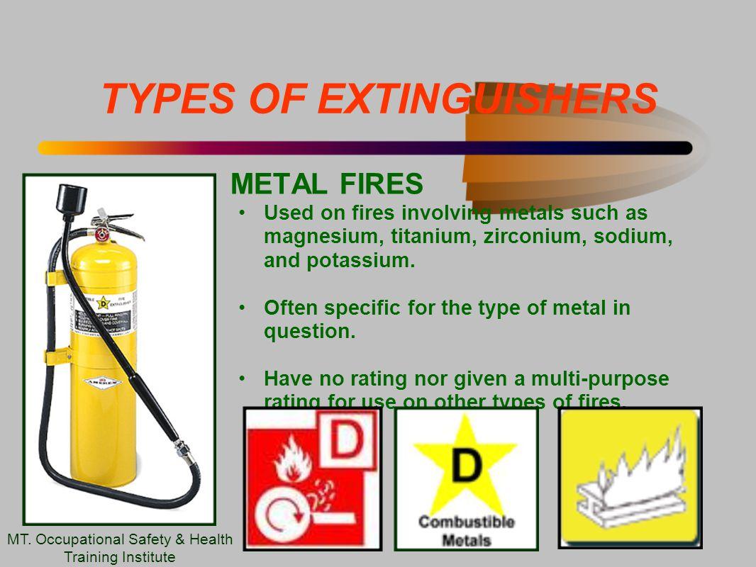 TYPES OF EXTINGUISHERS METAL FIRES Used on fires involving metals such as magnesium, titanium, zirconium, sodium, and potassium.
