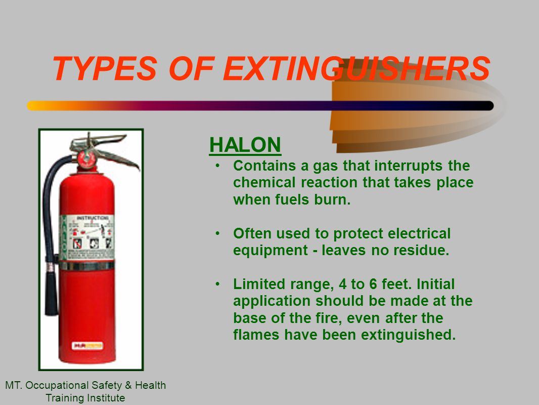 TYPES OF EXTINGUISHERS HALON Contains a gas that interrupts the chemical reaction that takes place when fuels burn.
