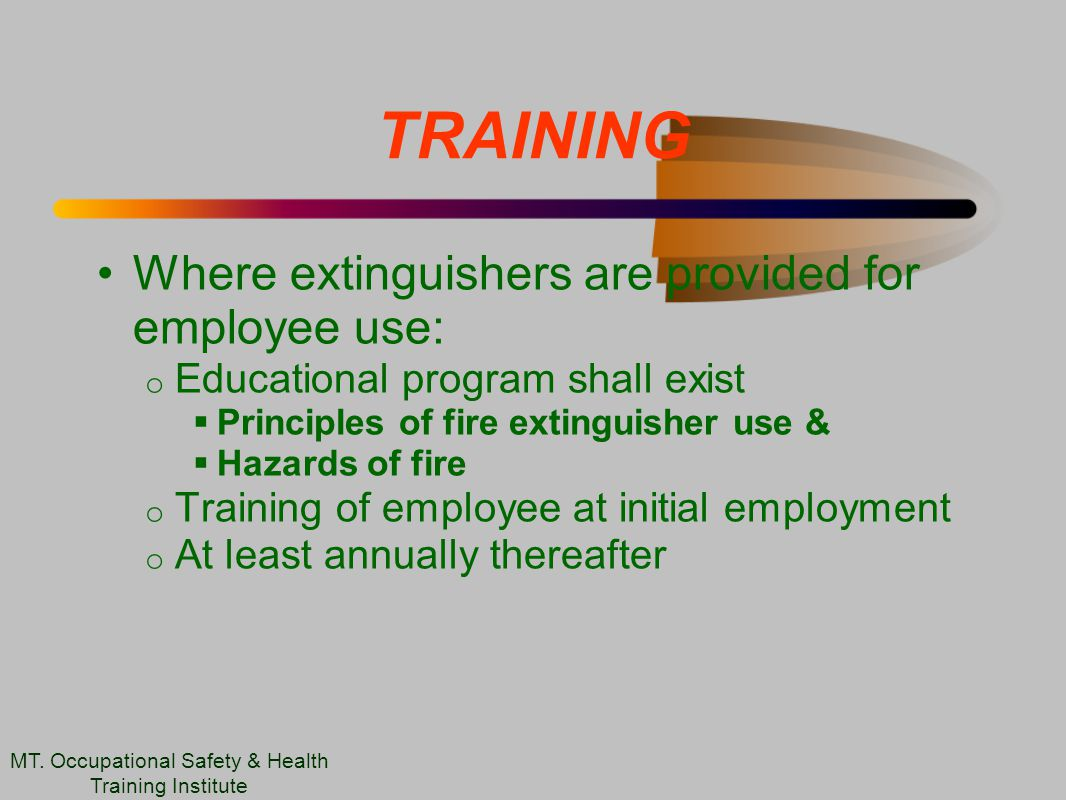TRAINING Where extinguishers are provided for employee use: o Educational program shall exist  Principles of fire extinguisher use &  Hazards of fire o Training of employee at initial employment o At least annually thereafter MT.