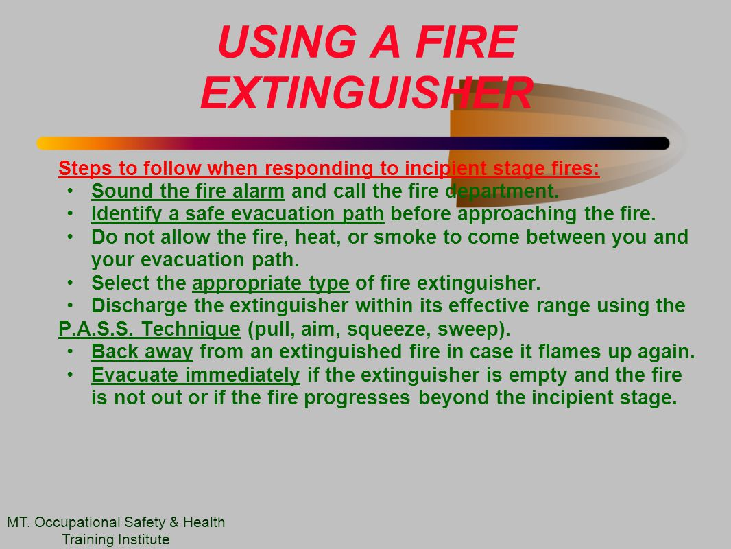 USING A FIRE EXTINGUISHER Steps to follow when responding to incipient stage fires: Sound the fire alarm and call the fire department.
