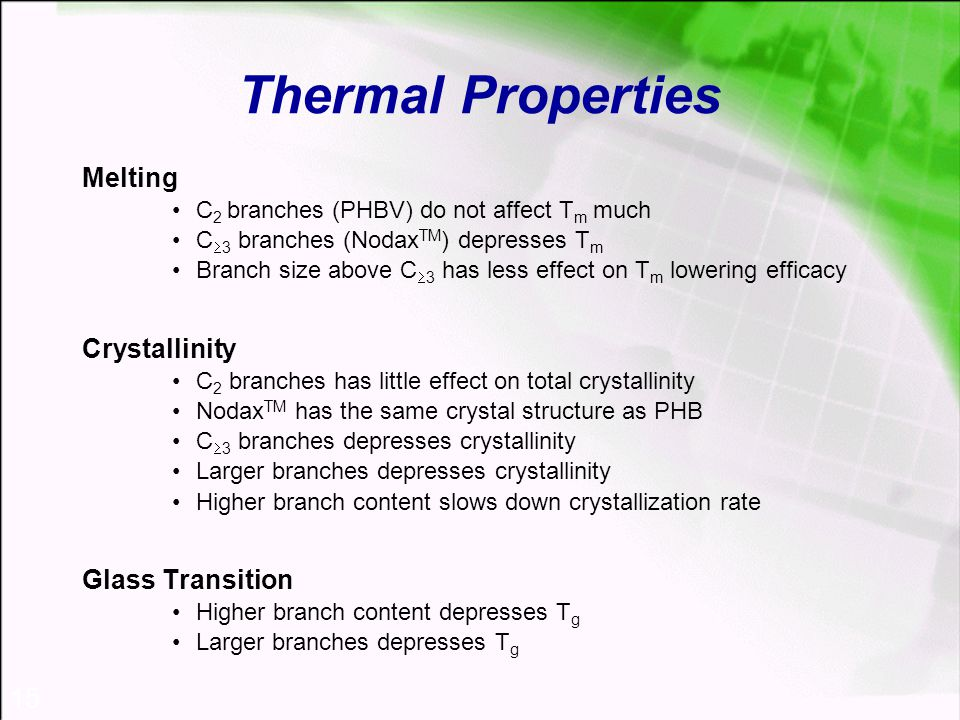 15 Thermal Properties Melting C 2 branches (PHBV) do not affect T m much C  3 branches (Nodax TM ) depresses T m Branch size above C  3 has less effect on T m lowering efficacy Crystallinity C 2 branches has little effect on total crystallinity Nodax TM has the same crystal structure as PHB C  3 branches depresses crystallinity Larger branches depresses crystallinity Higher branch content slows down crystallization rate Glass Transition Higher branch content depresses T g Larger branches depresses T g