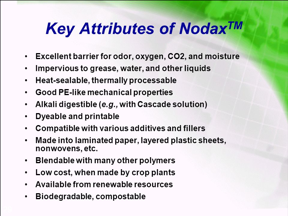 29 Key Attributes of Nodax TM Excellent barrier for odor, oxygen, CO2, and moisture Impervious to grease, water, and other liquids Heat-sealable, thermally processable Good PE-like mechanical properties Alkali digestible (e.g., with Cascade solution) Dyeable and printable Compatible with various additives and fillers Made into laminated paper, layered plastic sheets, nonwovens, etc.