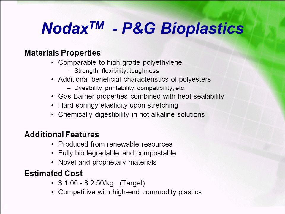 4 Nodax TM - P&G Bioplastics Materials Properties Comparable to high-grade polyethylene –Strength, flexibility, toughness Additional beneficial characteristics of polyesters –Dyeability, printability, compatibility, etc.