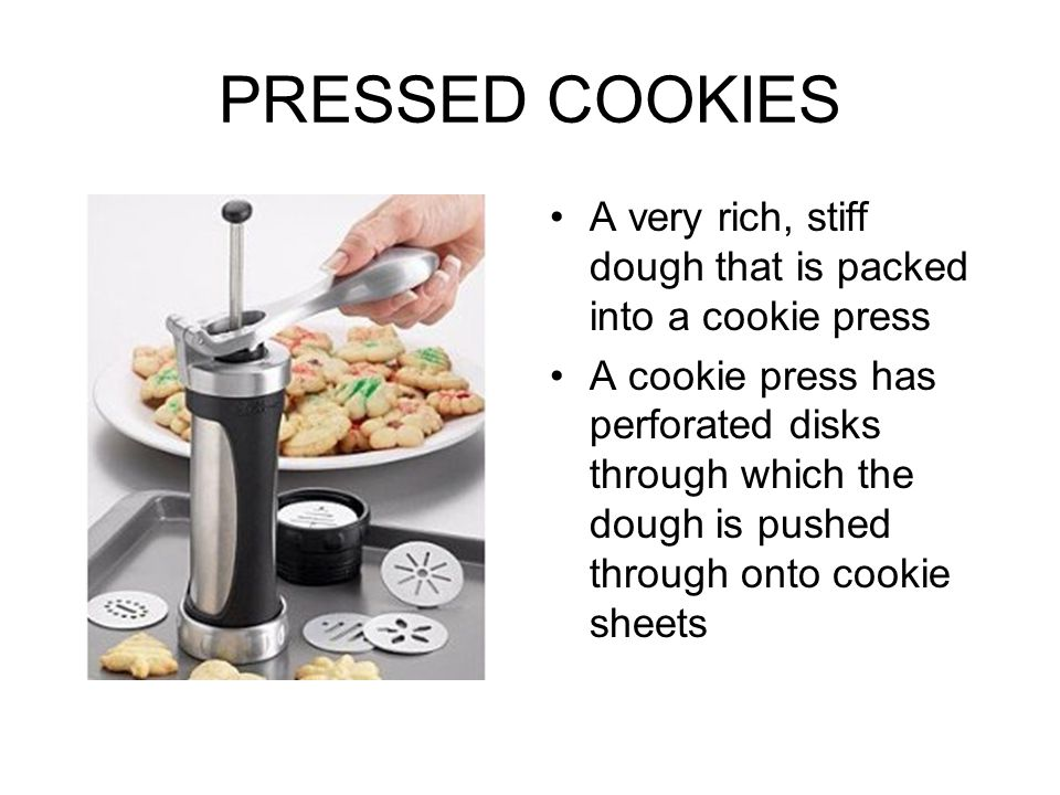 PRESSED COOKIES A very rich, stiff dough that is packed into a cookie press A cookie press has perforated disks through which the dough is pushed thro