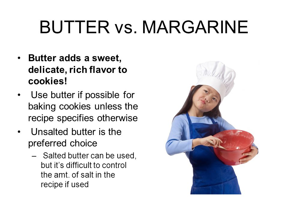 BUTTER vs. MARGARINE Butter adds a sweet, delicate, rich flavor to cookies! Use butter if possible for baking cookies unless the recipe specifies othe