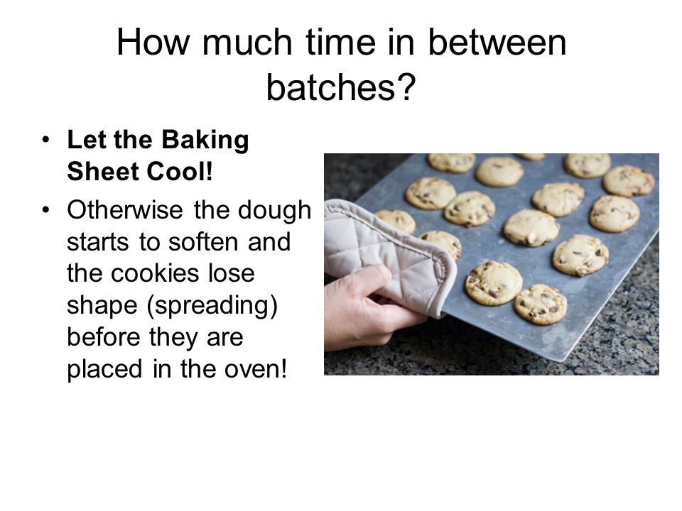 How much time in between batches? Let the Baking Sheet Cool! Otherwise the dough starts to soften and the cookies lose shape (spreading) before they a