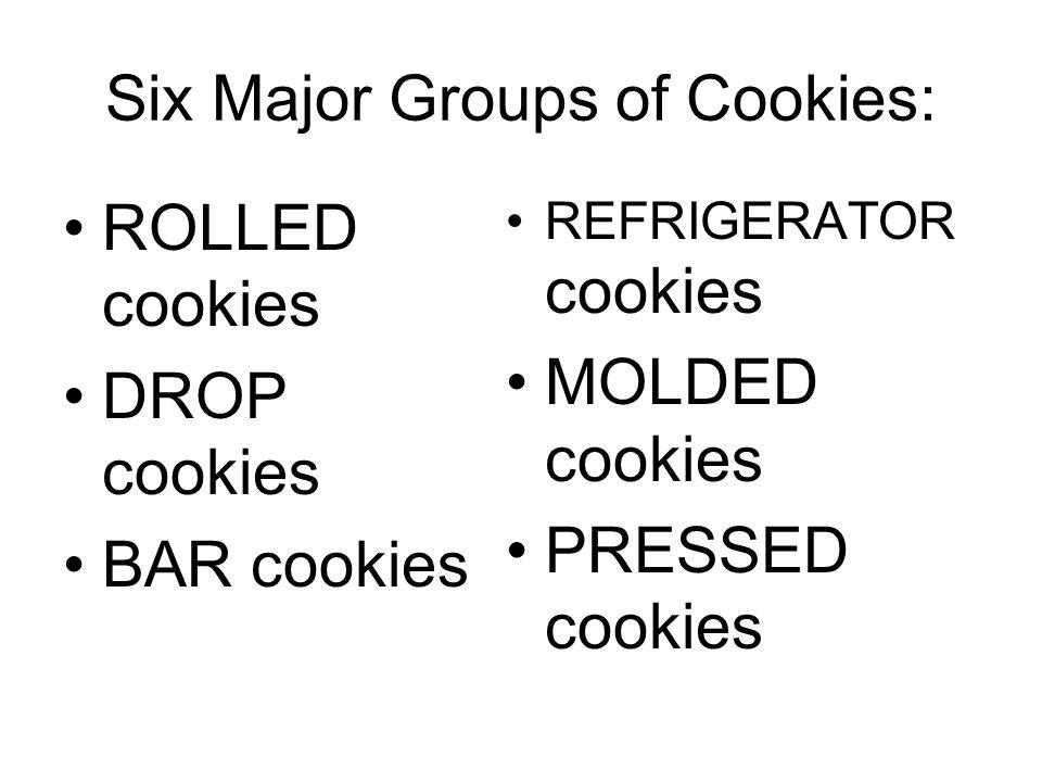 Six Major Groups of Cookies: ROLLED cookies DROP cookies BAR cookies REFRIGERATOR cookies MOLDED cookies PRESSED cookies