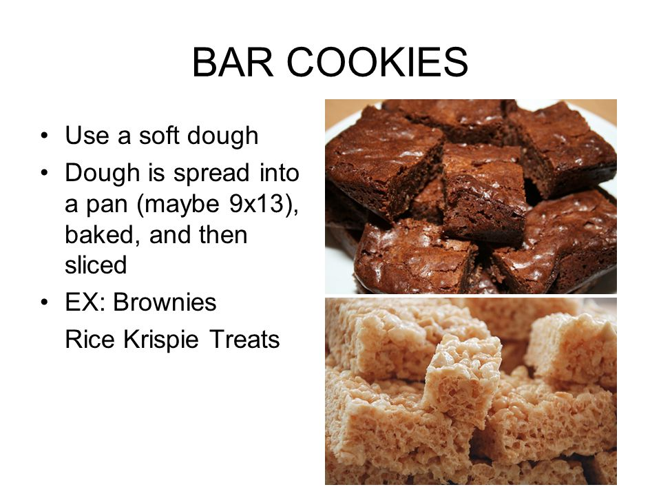 BAR COOKIES Use a soft dough Dough is spread into a pan (maybe 9x13), baked, and then sliced EX: Brownies Rice Krispie Treats