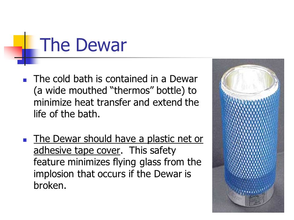 The Dewar The cold bath is contained in a Dewar (a wide mouthed thermos bottle) to minimize heat transfer and extend the life of the bath.