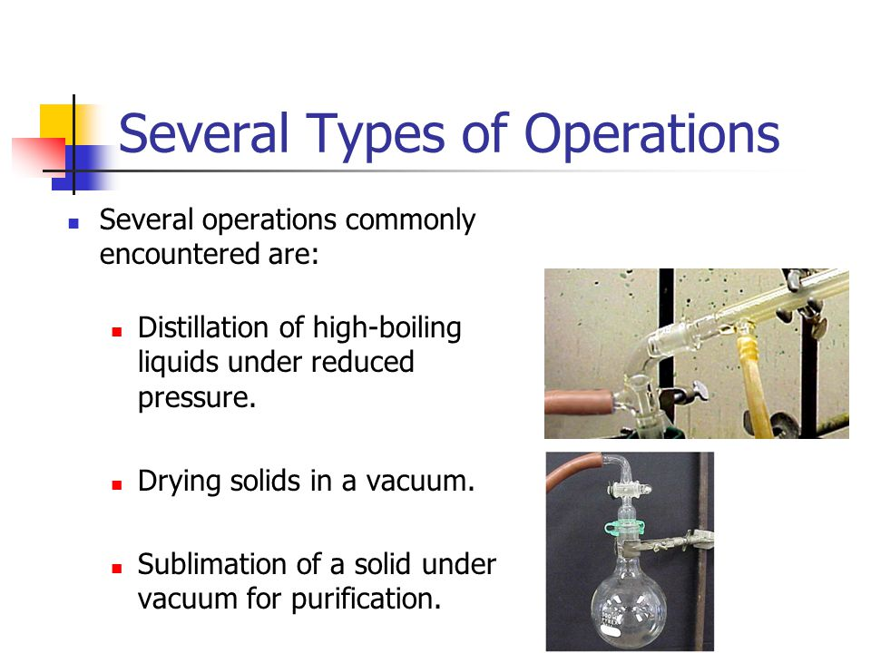 Several Types of Operations Several operations commonly encountered are: Distillation of high-boiling liquids under reduced pressure.