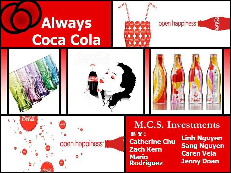 Always Coca Cola By: Catherine Chu Zach Kern Mario Rodriguez Linh Nguyen Sang Nguyen Caren Vela Jenny Doan M.C.S. Investments