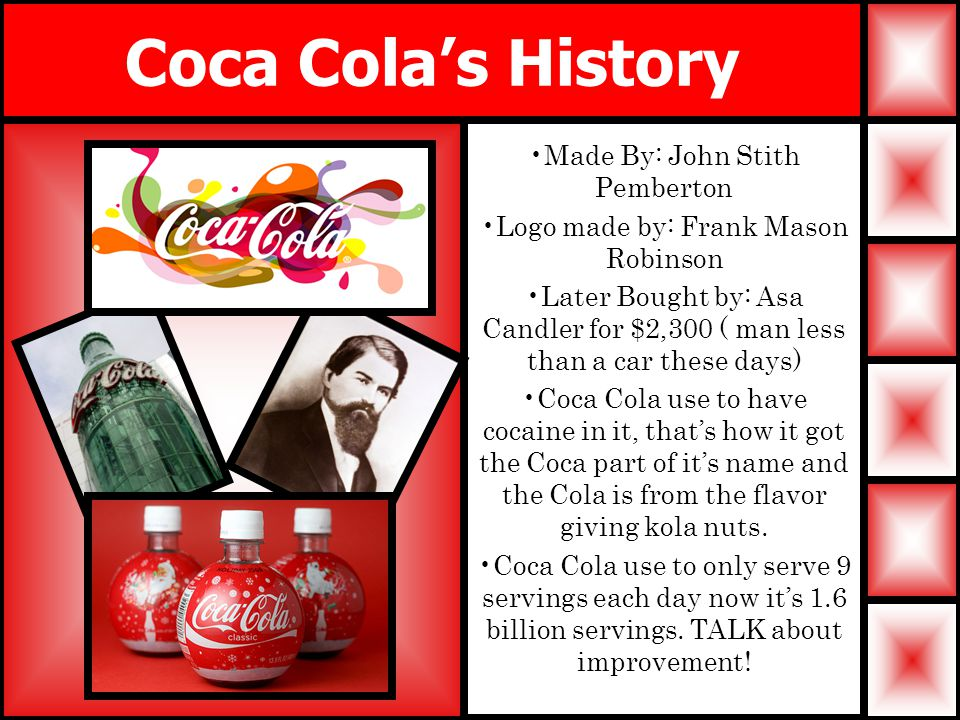 Coca Cola's History Made By: John Stith Pemberton Logo made by: Frank Mason Robinson Later Bought by: Asa Candler for $2,300 ( man less than a car these days) Coca Cola use to have cocaine in it, that's how it got the Coca part of it's name and the Cola is from the flavor giving kola nuts.