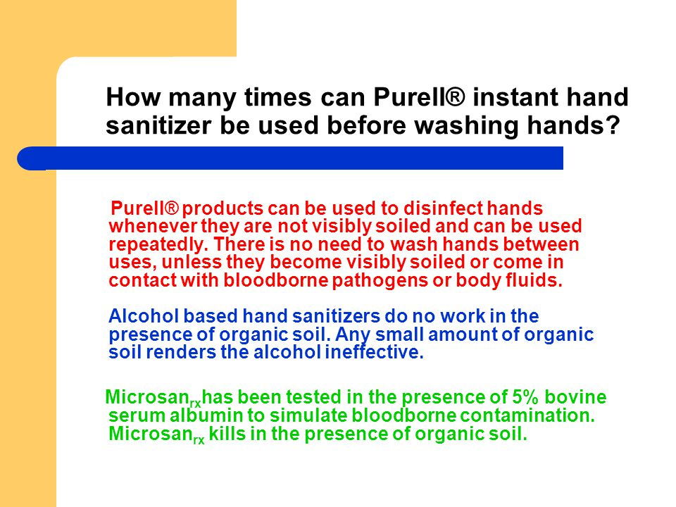 How many times can Purell® instant hand sanitizer be used before washing hands? Purell® products can be used to disinfect hands whenever they are not