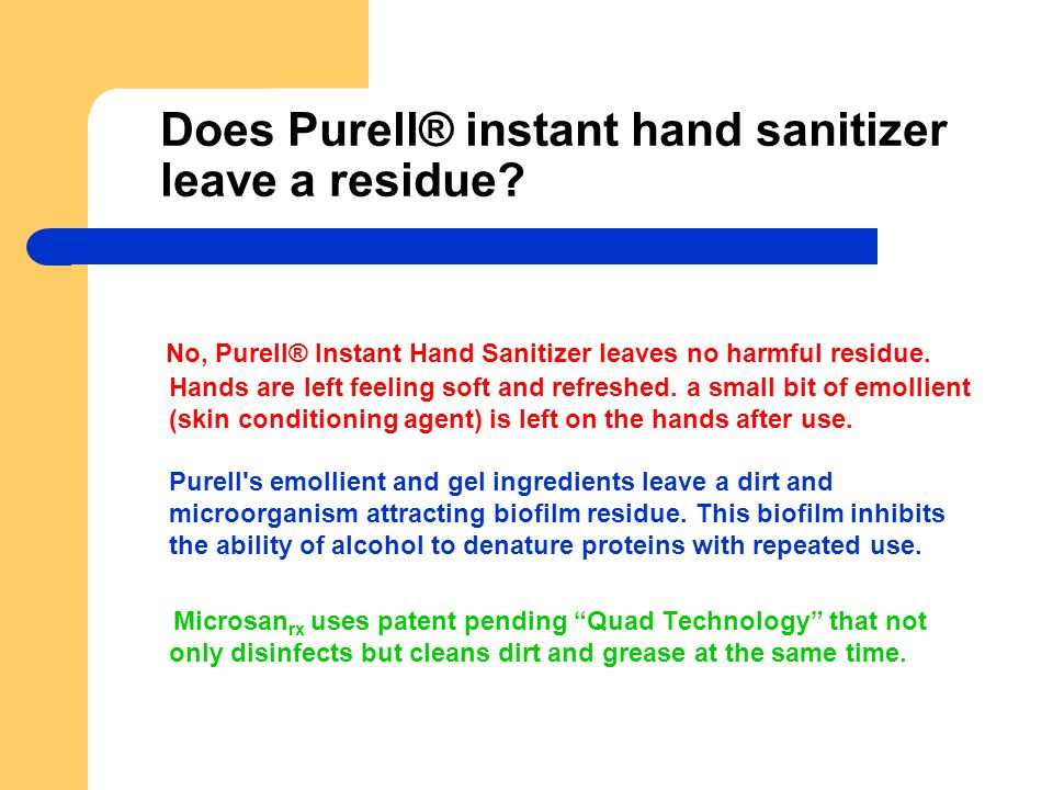 Does Purell® instant hand sanitizer leave a residue? No, Purell® Instant Hand Sanitizer leaves no harmful residue. Hands are left feeling soft and ref