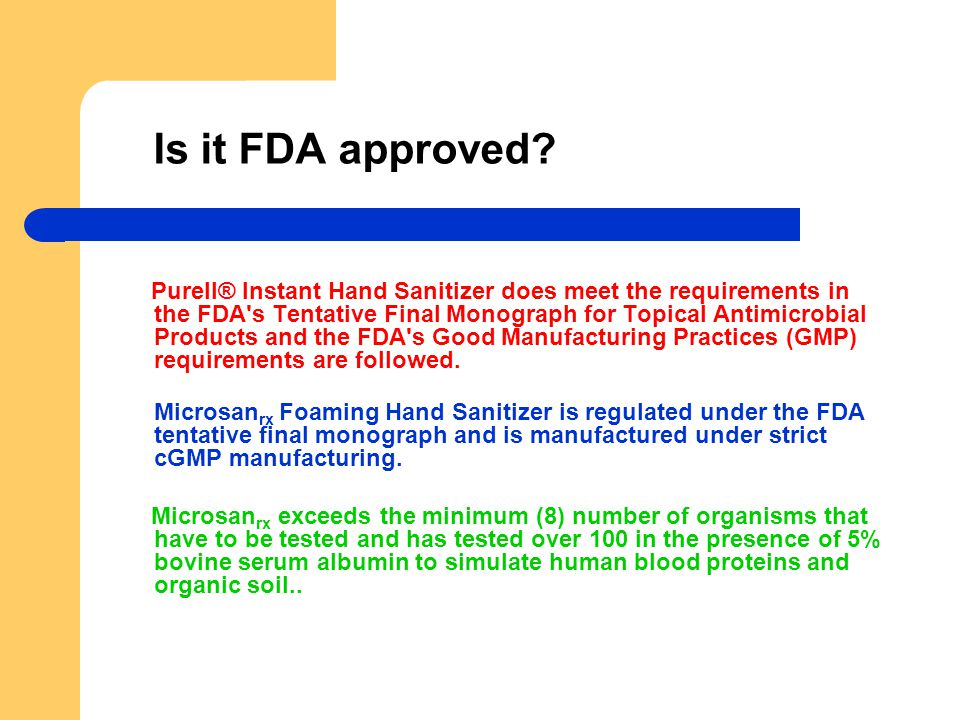 Is it FDA approved? Purell® Instant Hand Sanitizer does meet the requirements in the FDA's Tentative Final Monograph for Topical Antimicrobial Product