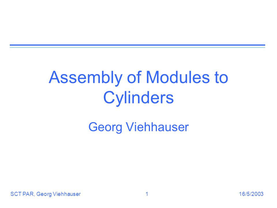 16/5/2003SCT PAR, Georg Viehhauser1 Assembly of Modules to Cylinders Georg Viehhauser