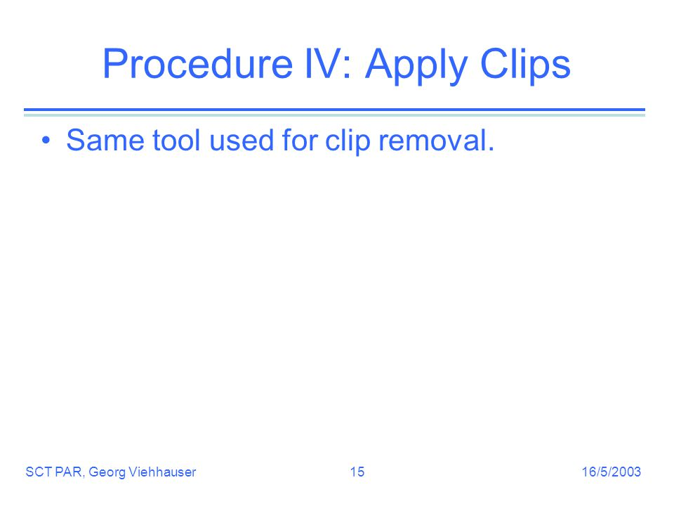 16/5/2003SCT PAR, Georg Viehhauser15 Procedure IV: Apply Clips Same tool used for clip removal.