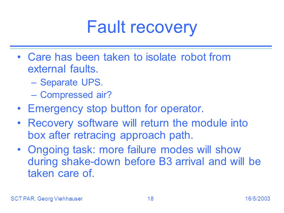 16/5/2003SCT PAR, Georg Viehhauser18 Fault recovery Care has been taken to isolate robot from external faults.
