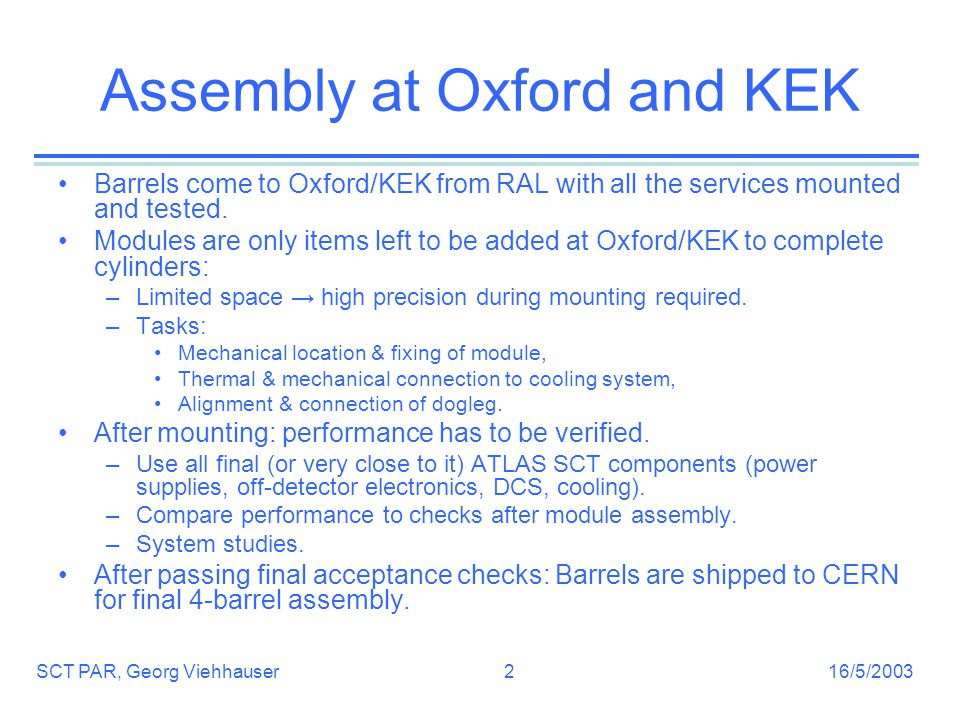 16/5/2003SCT PAR, Georg Viehhauser2 Assembly at Oxford and KEK Barrels come to Oxford/KEK from RAL with all the services mounted and tested.