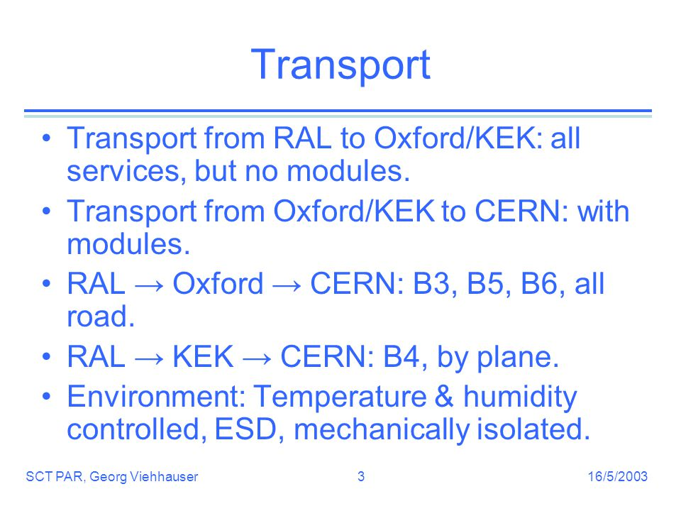 16/5/2003SCT PAR, Georg Viehhauser3 Transport Transport from RAL to Oxford/KEK: all services, but no modules.