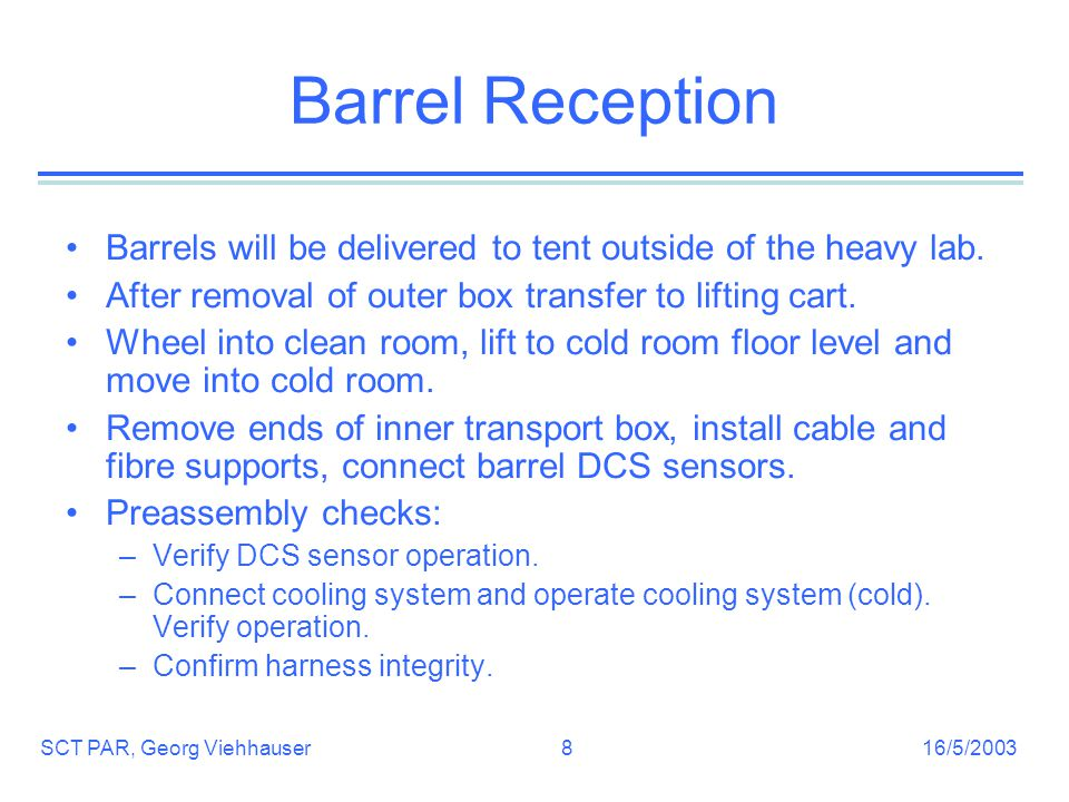 16/5/2003SCT PAR, Georg Viehhauser8 Barrel Reception Barrels will be delivered to tent outside of the heavy lab.