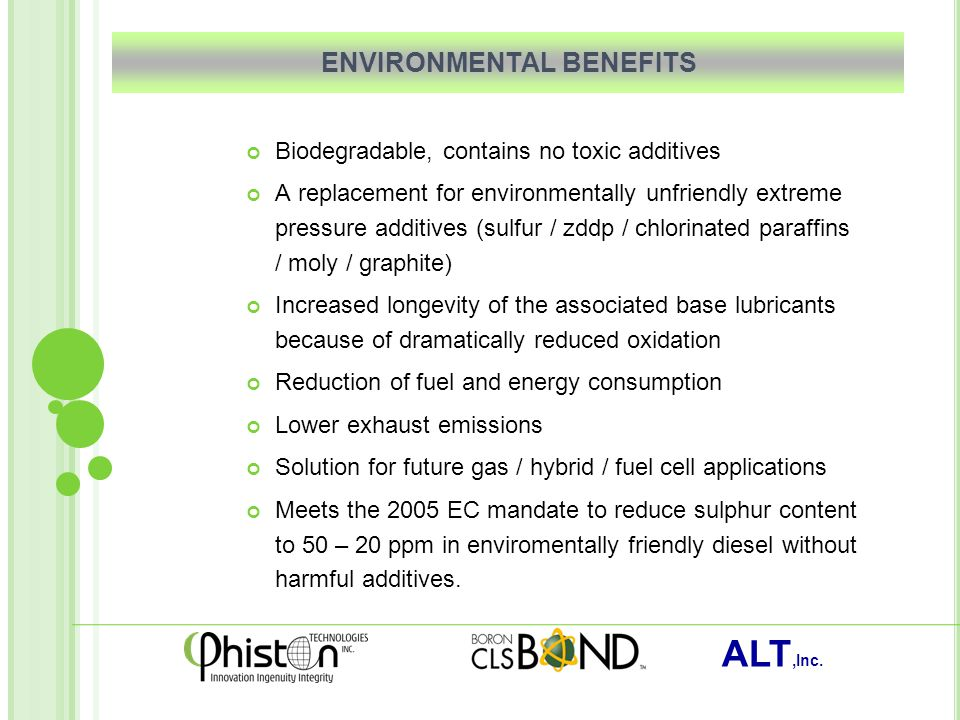 ALT,Inc. ENVIRONMENTAL BENEFITS Biodegradable, contains no toxic additives A replacement for environmentally unfriendly extreme pressure additives (su