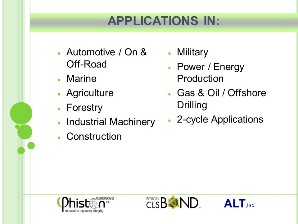 ALT,Inc. APPLICATIONS IN:  Automotive / On & Off-Road  Marine  Agriculture  Forestry  Industrial Machinery  Construction  Military  Power / En