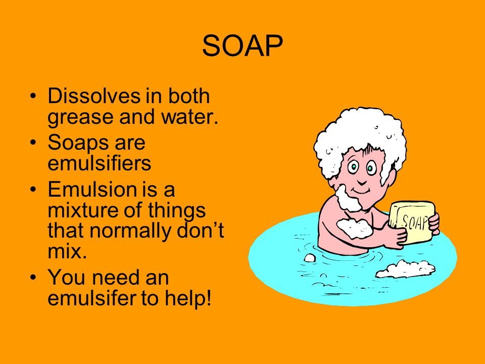SOAP Dissolves in both grease and water. Soaps are emulsifiers Emulsion is a mixture of things that normally don't mix. You need an emulsifer to help!
