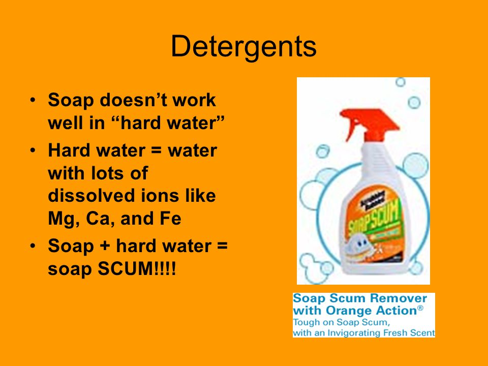 """Detergents Soap doesn't work well in """"hard water"""" Hard water = water with lots of dissolved ions like Mg, Ca, and Fe Soap + hard water = soap SCUM!!!!"""