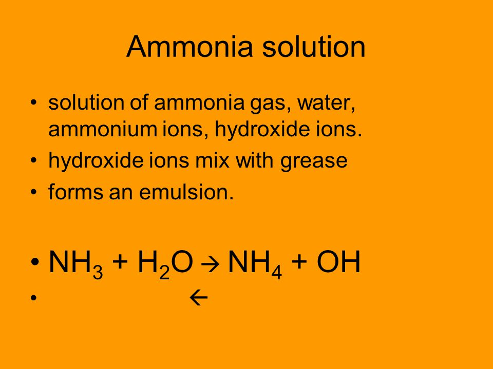 Ammonia solution solution of ammonia gas, water, ammonium ions, hydroxide ions. hydroxide ions mix with grease forms an emulsion. NH 3 + H 2 O  NH 4