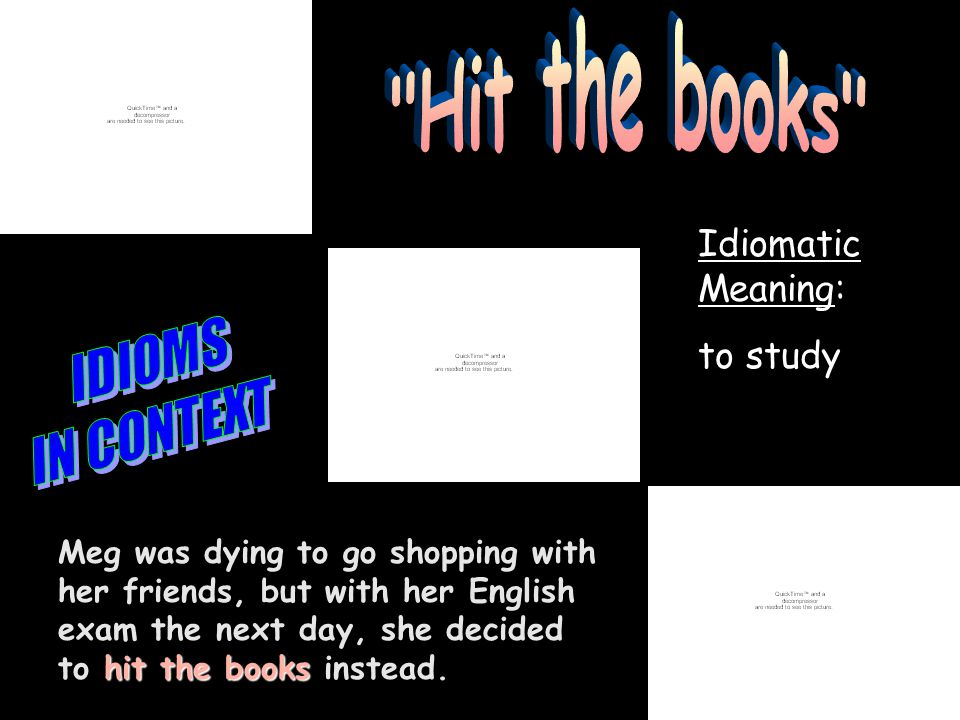 Idiomatic Meaning: to study hit the books Meg was dying to go shopping with her friends, but with her English exam the next day, she decided to hit the books instead.