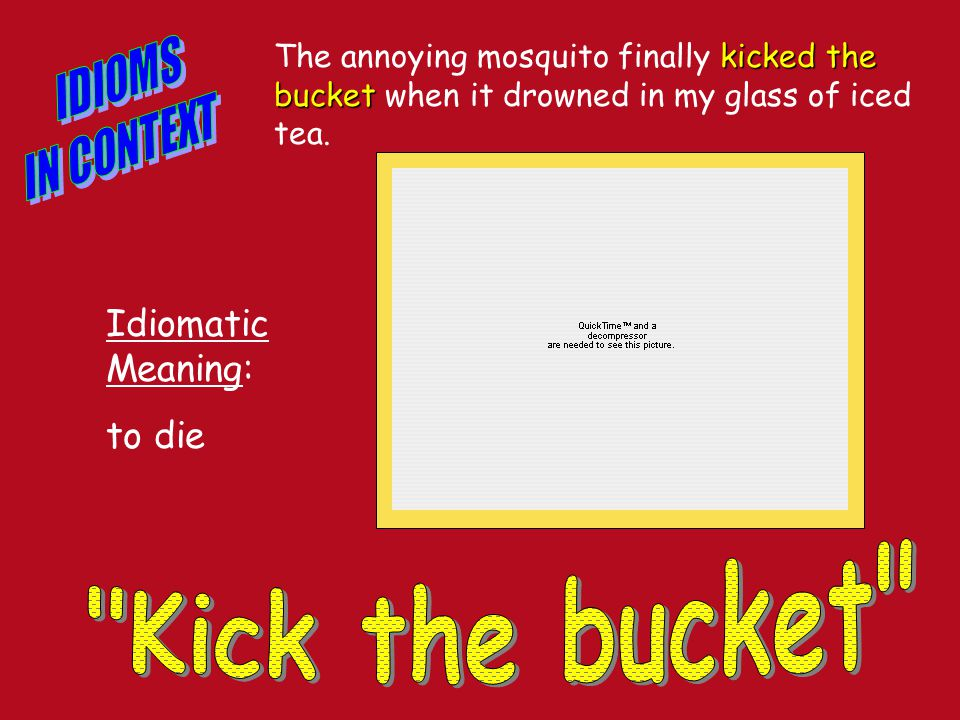 kicked the bucket The annoying mosquito finally kicked the bucket when it drowned in my glass of iced tea.