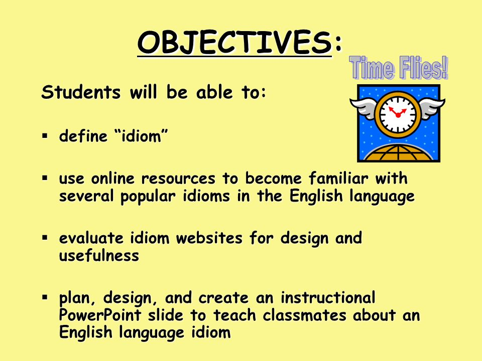 OBJECTIVES: OBJECTIVES: Students will be able to:  define idiom  use online resources to become familiar with several popular idioms in the English language  evaluate idiom websites for design and usefulness  plan, design, and create an instructional PowerPoint slide to teach classmates about an English language idiom Students will be able to:  define idiom  use online resources to become familiar with several popular idioms in the English language  evaluate idiom websites for design and usefulness  plan, design, and create an instructional PowerPoint slide to teach classmates about an English language idiom