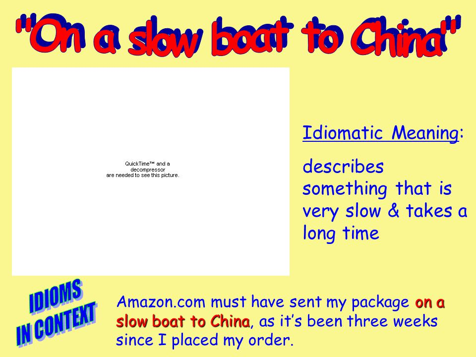 Idiomatic Meaning: describes something that is very slow & takes a long time on a slow boat to China Amazon.com must have sent my package on a slow boat to China, as it's been three weeks since I placed my order.