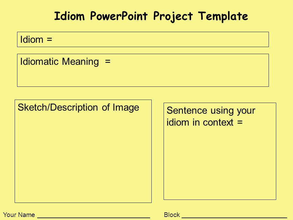Idiom PowerPoint Project Template Idiom = Idiomatic Meaning = Sentence using your idiom in context = Sketch/Description of Image Your Name _______________________________ Block _____________________________