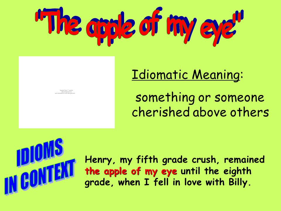 Idiomatic Meaning: something or someone cherished above others the apple of my eye Henry, my fifth grade crush, remained the apple of my eye until the eighth grade, when I fell in love with Billy.