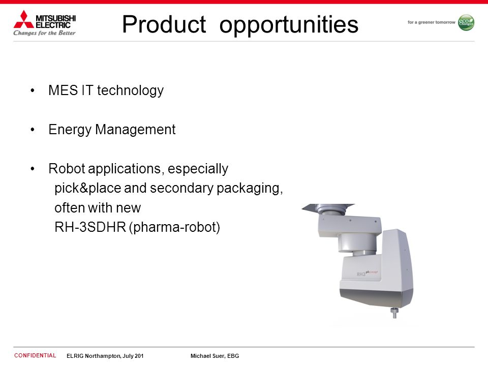 CONFIDENTIAL ELRIG Northampton, July 201 Michael Suer, EBG Product opportunities MES IT technology Energy Management Robot applications, especially pick&place and secondary packaging, often with new RH-3SDHR (pharma-robot)