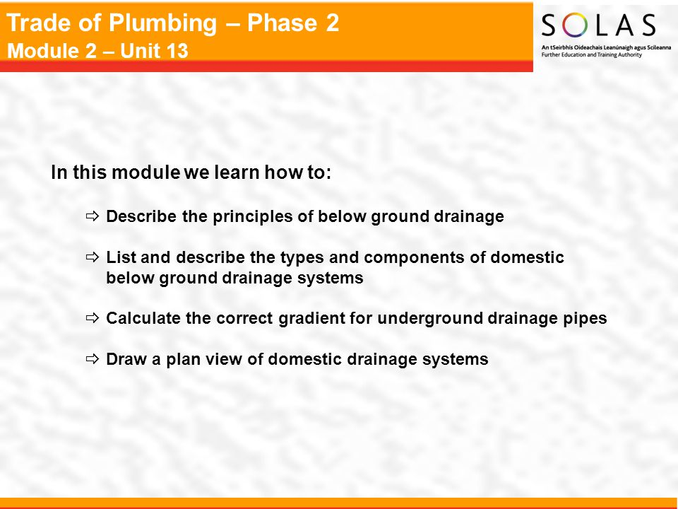 Trade of Plumbing – Phase 2 Module 2 – Unit 13 Key Learning Points  RkPrinciples and terminology of below ground systems of drainage  RkTypes of below ground drainage systems - separate, combined, partially separate  DPlan views of domestic systems  RkBuilding regulations - drainage and waste water disposal  RkDrainage materials and joints  Rk Protection of drainage pipework  RkDrainage system components – gullies, traps, interceptors, etc.