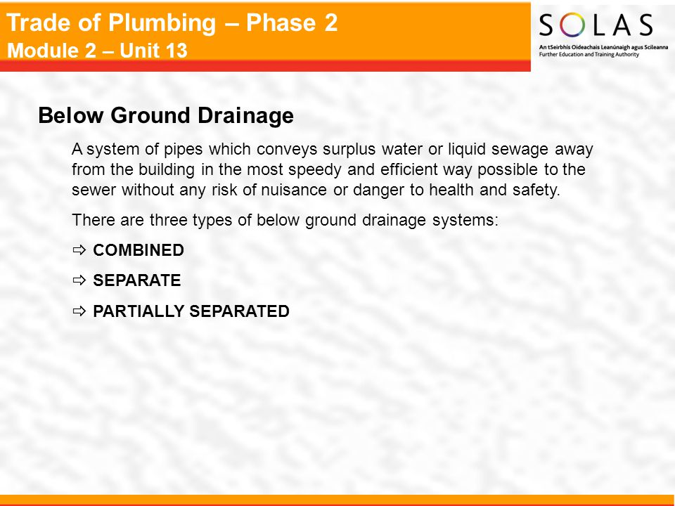 Trade of Plumbing – Phase 2 Module 2 – Unit 13 Below Ground Drainage Design Principles  Provide adequate access points  Keep pipework as straight as possible between access points  For all bends over 45º an access point should be provided  Ensure all pipework is adequately supported  Ensure the pipe is laid to a self cleansing gradient  Ensure the drainage system is well ventilated  The whole system must be water tight, including inspection chambers  Drains should not be run under buildings, unless this is unavoidable, or by so doing it would considerably shorten the route of pipework  The minimum internal diameter of a foul water drain is 100mm.
