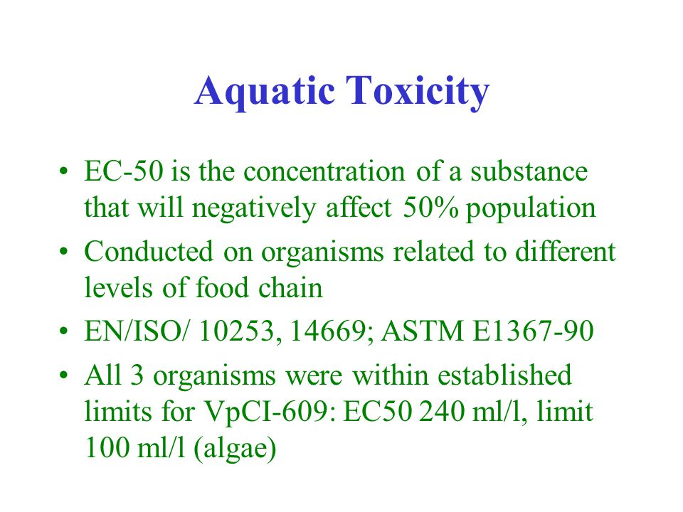 Aquatic Toxicity EC-50 is the concentration of a substance that will negatively affect 50% population Conducted on organisms related to different levels of food chain EN/ISO/ 10253, 14669; ASTM E1367-90 All 3 organisms were within established limits for VpCI-609: EC50 240 ml/l, limit 100 ml/l (algae)