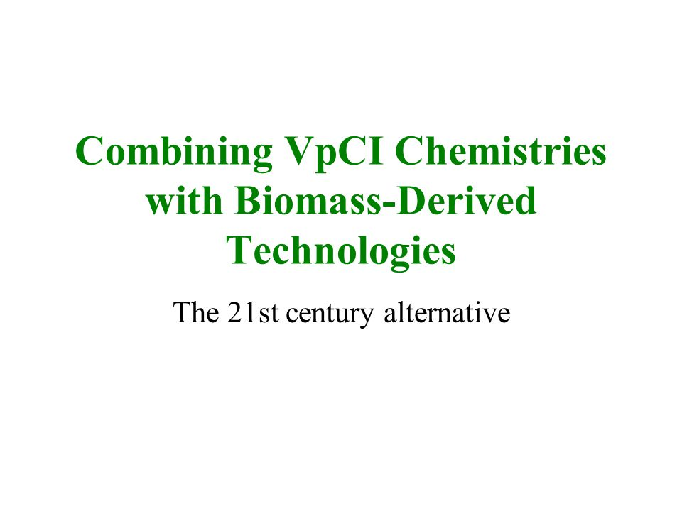 Combining VpCI Chemistries with Biomass-Derived Technologies The 21st century alternative