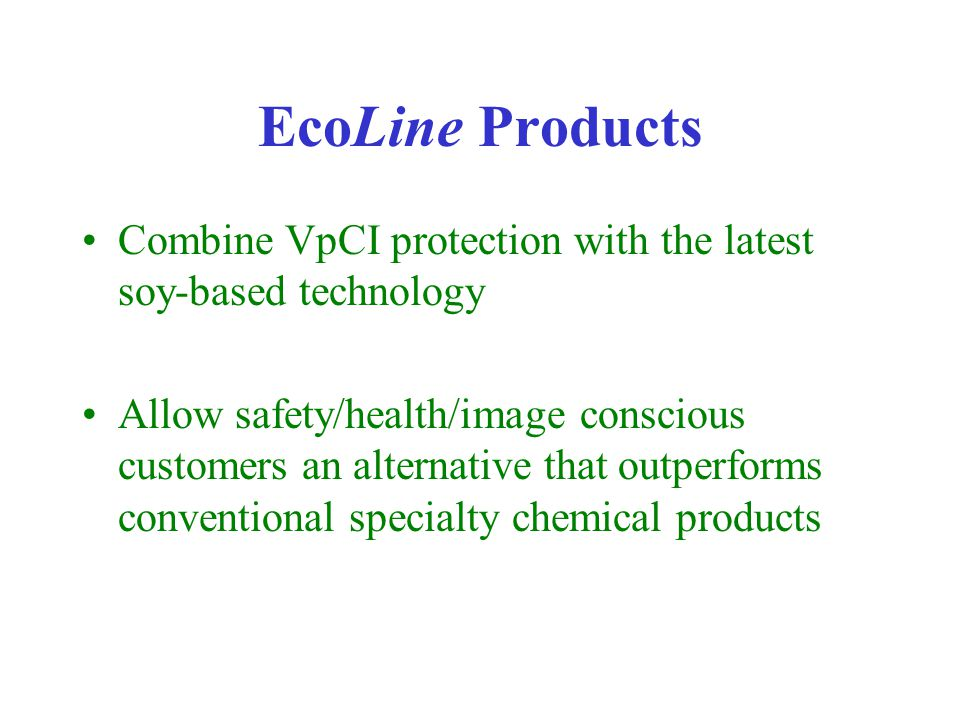 EcoLine Products Combine VpCI protection with the latest soy-based technology Allow safety/health/image conscious customers an alternative that outperforms conventional specialty chemical products