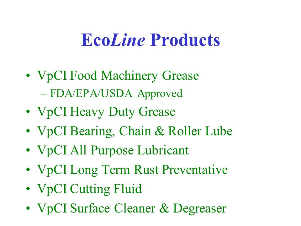 EcoLine Products VpCI Food Machinery Grease –FDA/EPA/USDA Approved VpCI Heavy Duty Grease VpCI Bearing, Chain & Roller Lube VpCI All Purpose Lubricant VpCI Long Term Rust Preventative VpCI Cutting Fluid VpCI Surface Cleaner & Degreaser